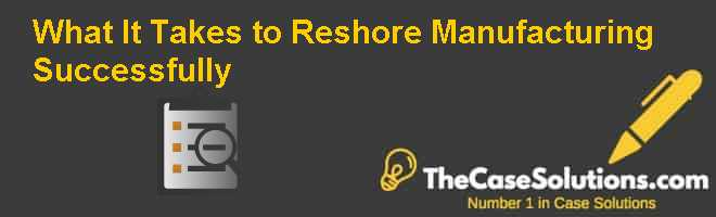 What It Takes to Reshore Manufacturing Successfully Case Solution