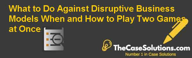 What to Do Against Disruptive Business Models (When and How to Play Two Games at Once) Case Solution