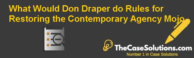 What Would Don Draper do? Rules for Restoring the Contemporary Agency Mojo Case Solution