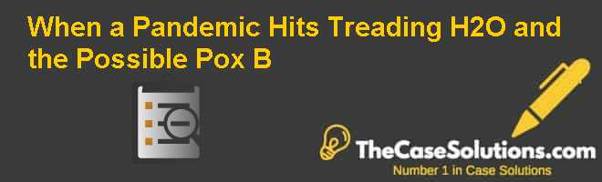 When a Pandemic Hits: Treading H2O and the Possible Pox (B) Case Solution