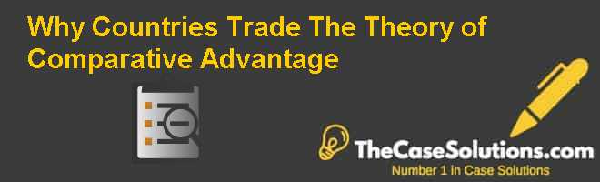 Why Countries Trade: The Theory of Comparative Advantage Case Solution