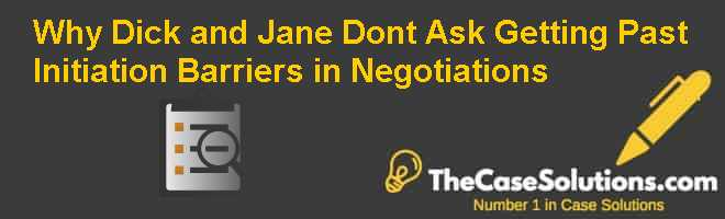 Why Dick and Jane dont ask: Getting past Initiation Barriers in Negotiations Case Solution