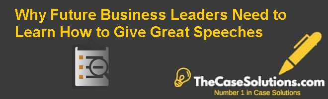 Why Future Business Leaders Need to Learn How to Give Great Speeches. Case Solution