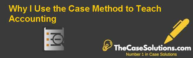 Why I Use the Case Method to Teach Accounting Case Solution