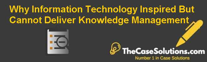 Why Information Technology Inspired But Cannot Deliver Knowledge Management Case Solution