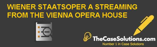 WIENER STAATSOPER (A): STREAMING FROM THE VIENNA OPERA HOUSE Case Solution