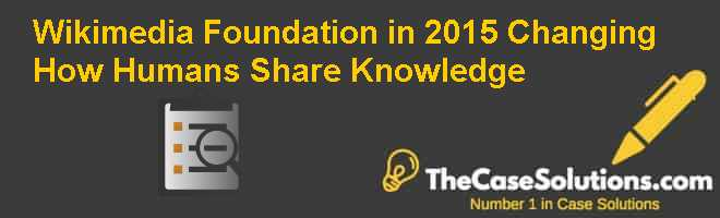 Wikimedia Foundation in 2015: Changing How Humans Share Knowledge Case Solution