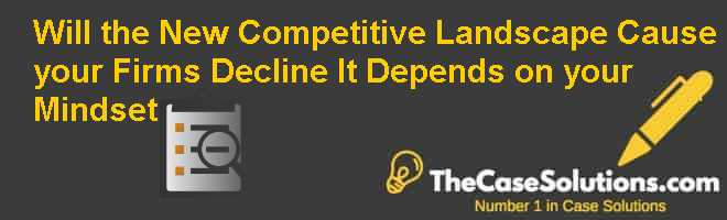 Will the New Competitive Landscape Cause your Firms Decline  It Depends on your Mindset Case Solution