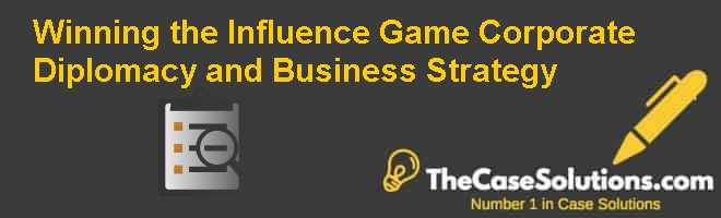 Winning the Influence Game: Corporate Diplomacy and Business Strategy Case Solution