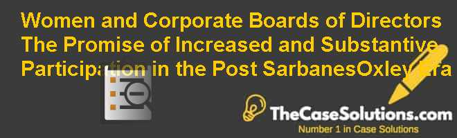 Women and Corporate Boards of Directors: The Promise of Increased and Substantive Participation in the post Sarbanes-Oxley Era Case Solution