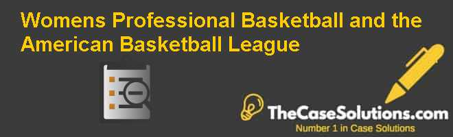 Womens Professional Basketball and the American Basketball League Case Solution