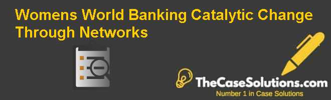 Women's World Banking: Catalytic Change Through Networks Case Solution