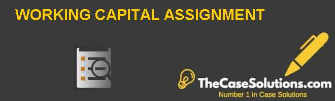 WORKING CAPITAL ASSIGNMENT Case Solution