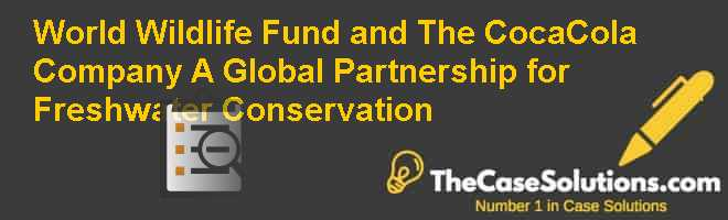 World Wildlife Fund and The Coca-Cola Company: A Global Partnership for Freshwater Conservation Case Solution