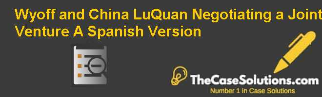 Wyoff and China – LuQuan: Negotiating a Joint Venture (A), Spanish Version Case Solution