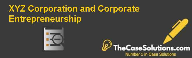 XYZ Corporation and Corporate Entrepreneurship Case Solution