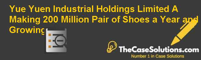 Yue Yuen Industrial (Holdings) Limited: (A) Making 200 Million Pair of Shoes a Year and Growing Case Solution