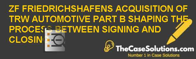 ZF FRIEDRICHSHAFEN'S ACQUISITION OF TRW AUTOMOTIVE: PART B: SHAPING THE PROCESS BETWEEN SIGNING AND CLOSING Case Solution